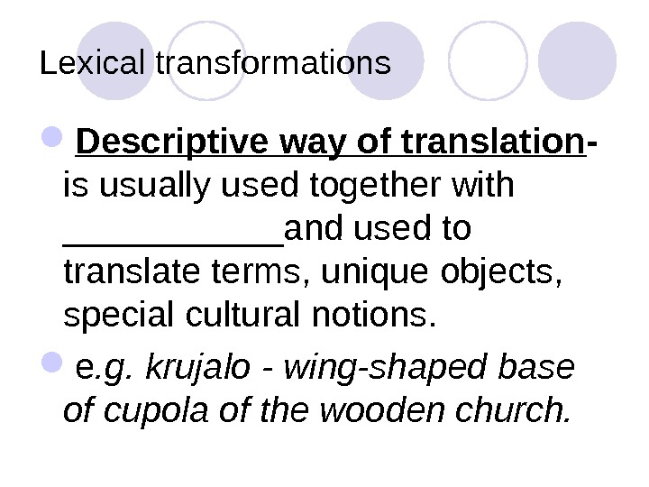 Lexical transformations Descriptive way of translation -  is usually used together with ______and used to