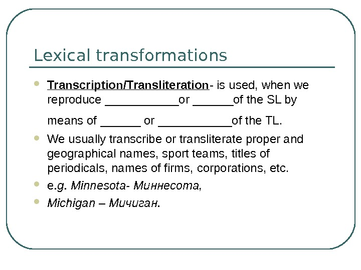 Lexical transformations Transcription/Transliteration - is used, when we reproduce ______or ______of the SL by means of