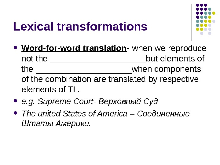 Lexical transformations Word-for-word translation - when we reproduce not the __________but elements of the __________when components