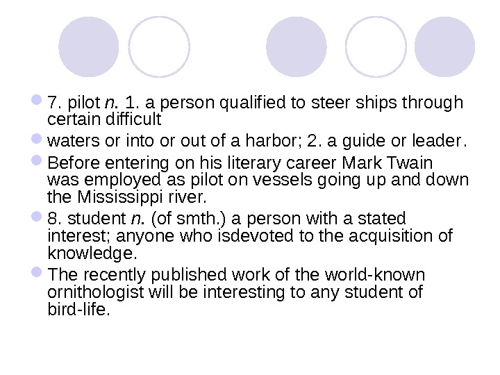 7. pilot n.  1. a person qualified to steer ships through certain difficult waters