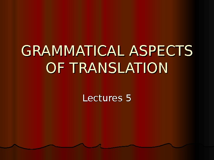 GRAMMATICAL ASPECTS OF TRANSLATION Lectures 5