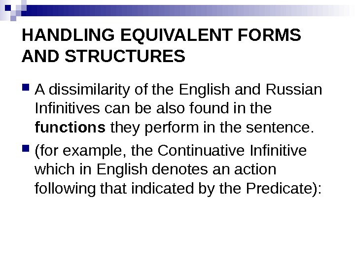 HANDLING EQUIVALENT FORMS AND STRUCTURES A dissimilarity of the English and Russian Infinitives can be also