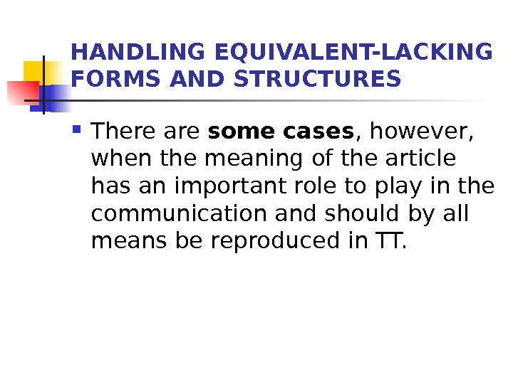 HANDLING EQUIVALENT-LACKING FORMS AND STRUCTURES There are some  cases , however,  when the meaning