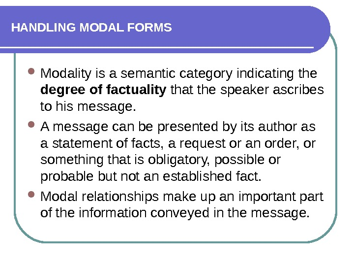 HANDLING MODAL FORMS Modality is a semantic category indicating the degree of factuality that the speaker