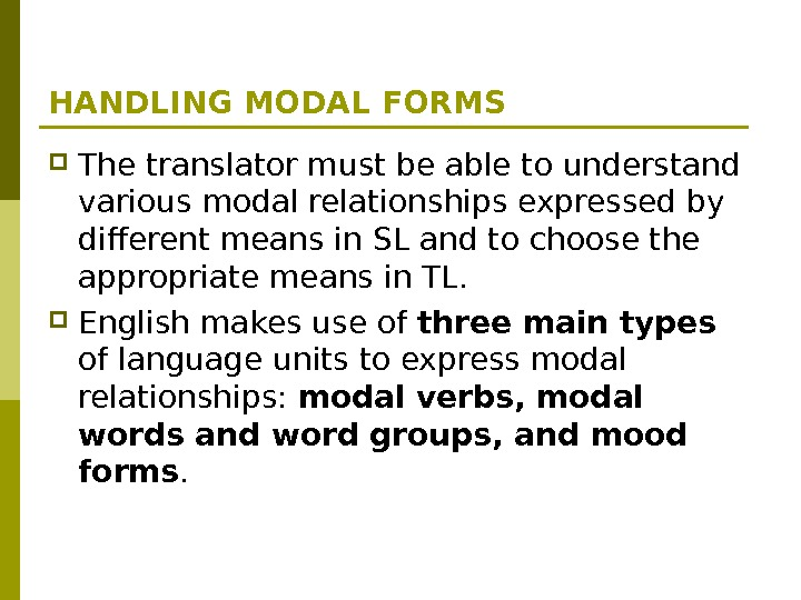 HANDLING MODAL FORMS The translator must be able to understand various modal relationships expressed by different