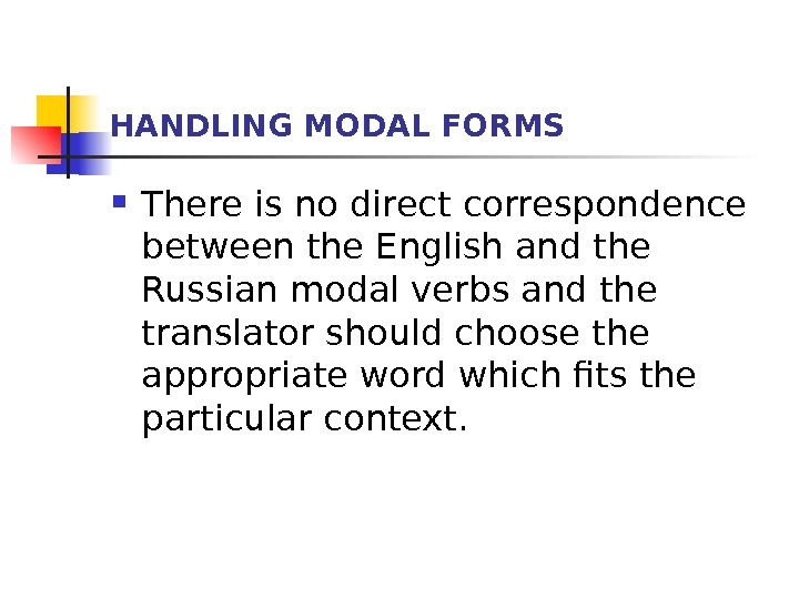 HANDLING MODAL FORMS There is no direct correspondence between the English and the Russian modal verbs