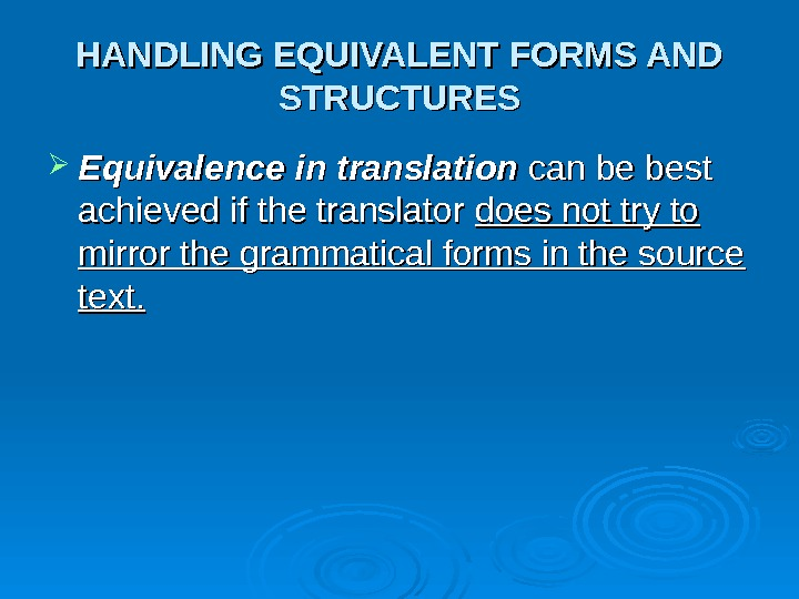 HANDLING EQUIVALENT FORMS AND STRUCTURES Equivalence in translation can be best achieved if the translator does