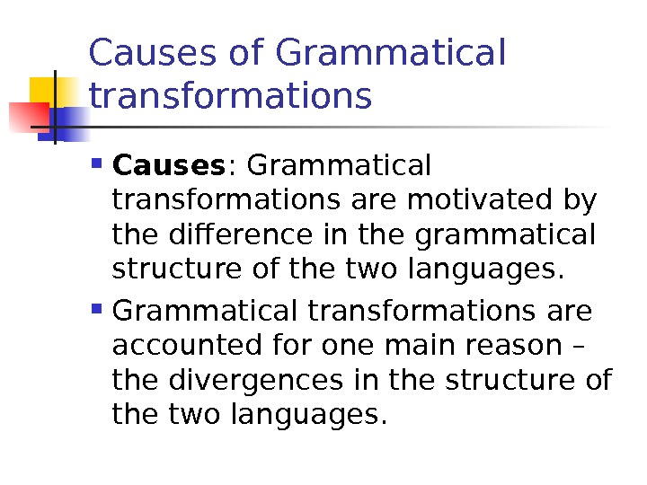 Causes of Grammatical transformations Causes : Grammatical transformations are motivated by the difference in the grammatical