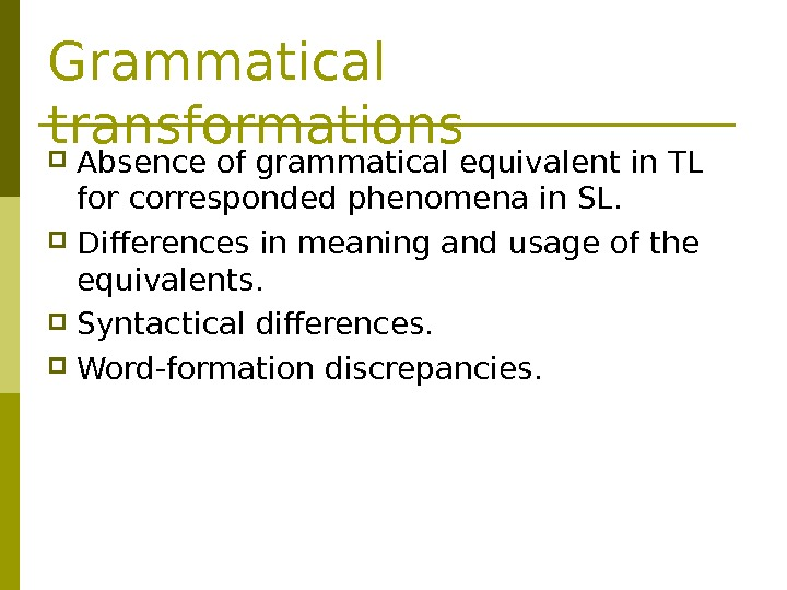 Grammatical transformations Absence of grammatical equivalent in TL for corresponded phenomena in SL.  Differences in