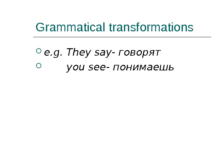 Grammatical transformations e. g. They say- говорят   you see- понимаешь