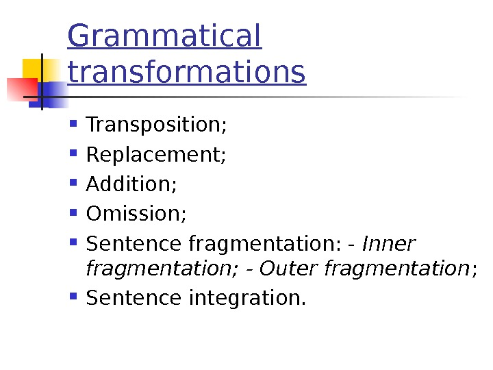 Grammatical transformations Transposition;  Replacement;  Addition;  Omission;  Sentence fragmentation: - Inner fragmentation; -