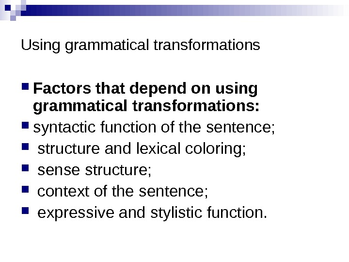 Using grammatical transformations Factors that depend on using grammatical transformations:  syntactic function of the sentence;