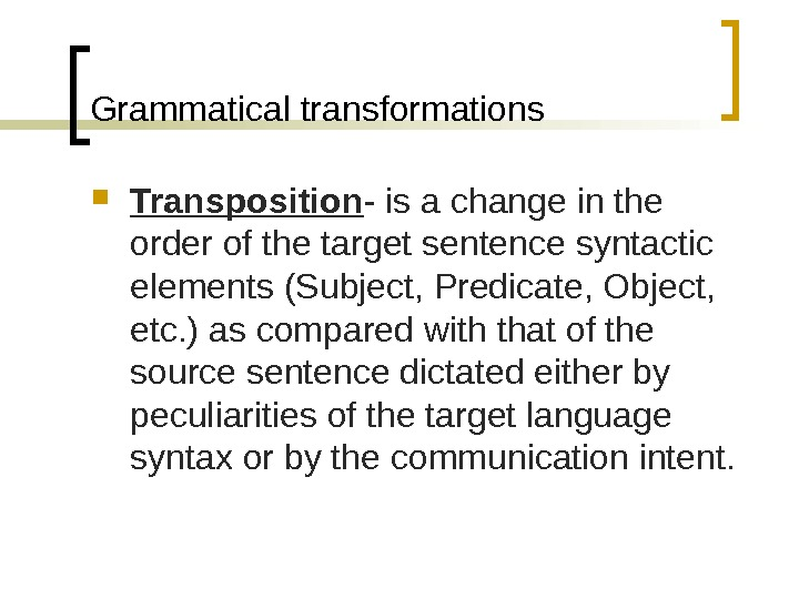 Grammatical transformations Transposition - is a change in the order of the target sentence syntactic elements