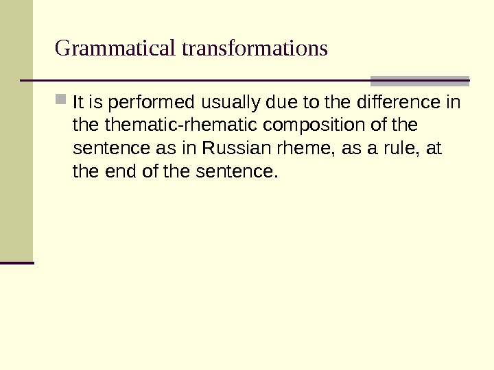 Grammatical transformations It is performed usually due to the difference in thematic-rhematic composition of the sentence