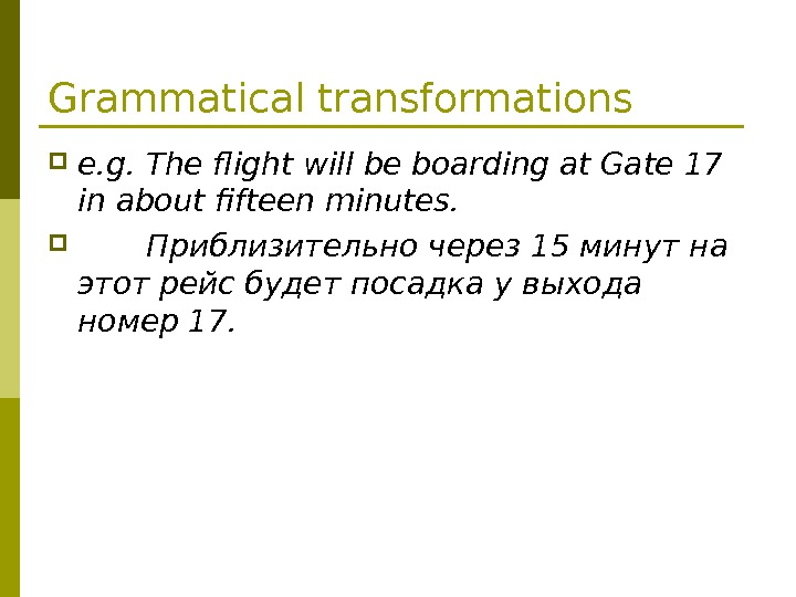 Grammatical transformations e. g. The flight will be boarding at Gate 17 in about fifteen minutes.