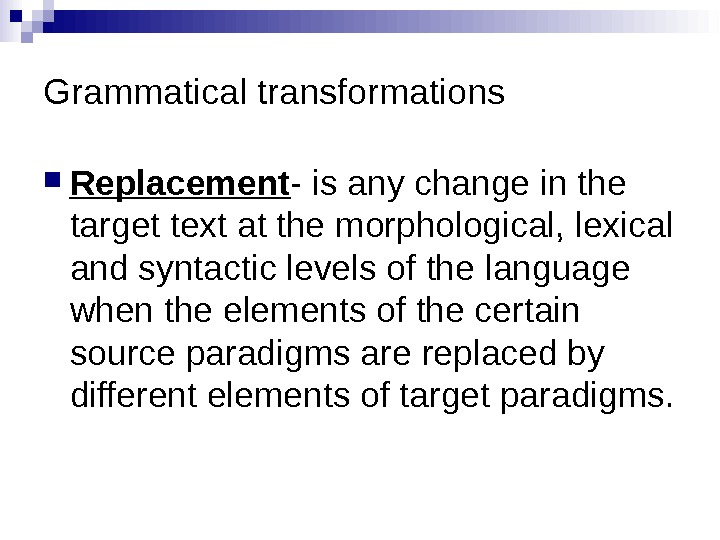 Grammatical transformations Replacement - is any change in the target text at the morphological, lexical and