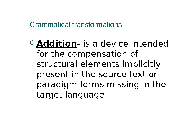 Grammatical transformations Addition - is a device intended for the compensation of structural elements implicitly present