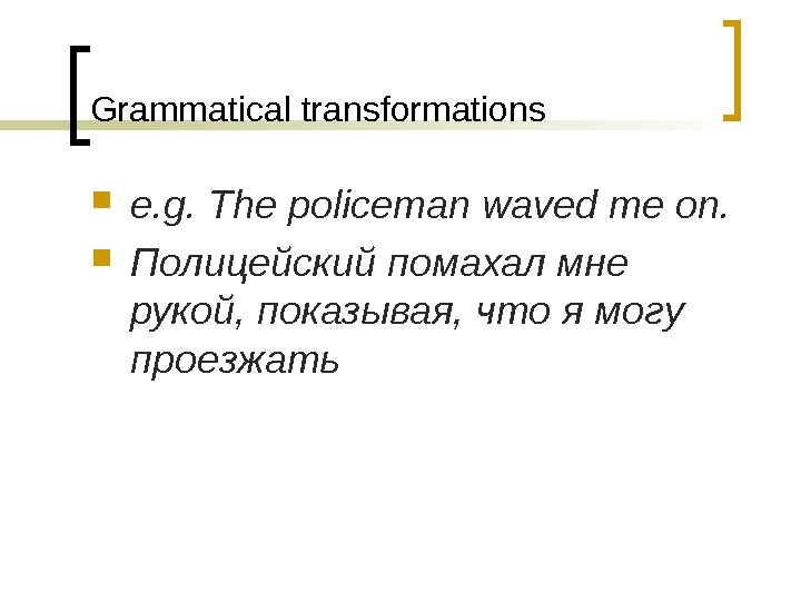 Grammatical transformations e. g. The policeman waved me on.  Полицейский помахал мне рукой, показывая, что