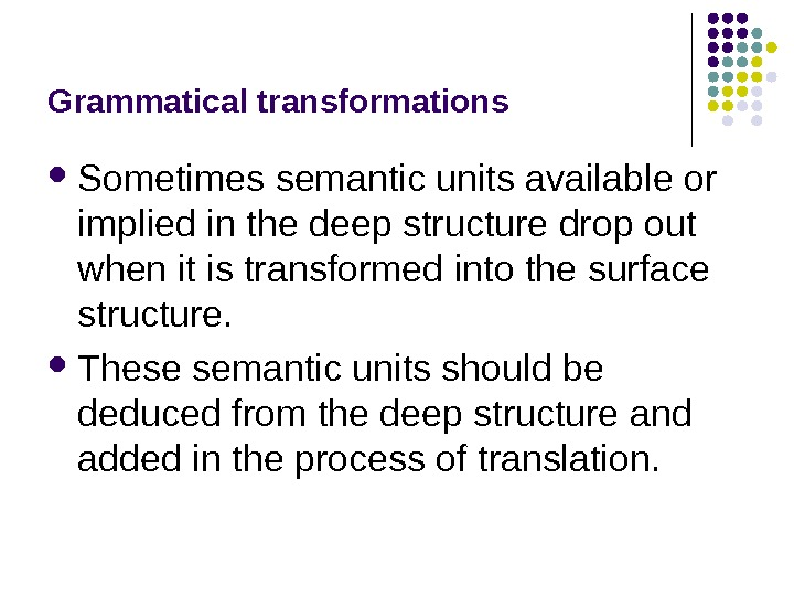 Grammatical transformations Sometimes semantic units available or implied in the deep structure drop out when it