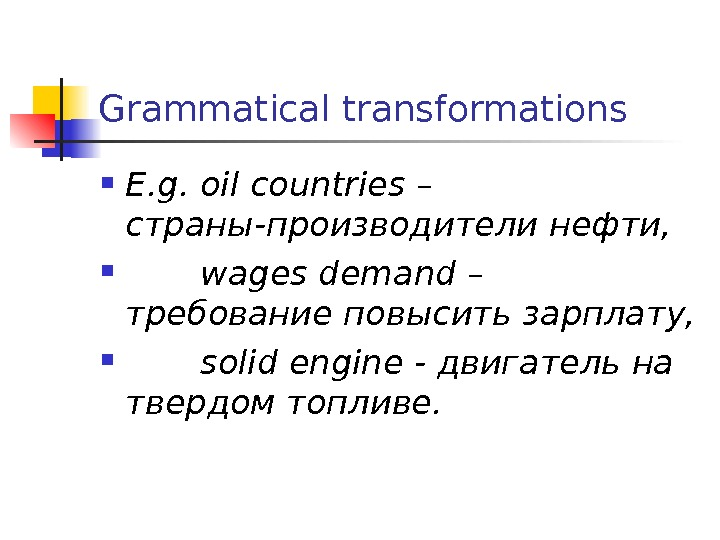 Grammatical transformations E. g. oil countries – страны-производители нефти,  wages demand – требование повысить зарплату,