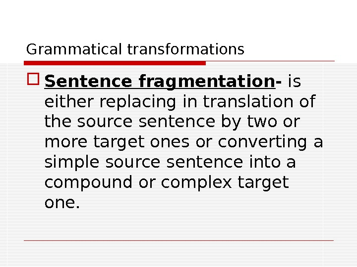 Grammatical transformations Sentence fragmentation - is either replacing in translation of the source sentence by two