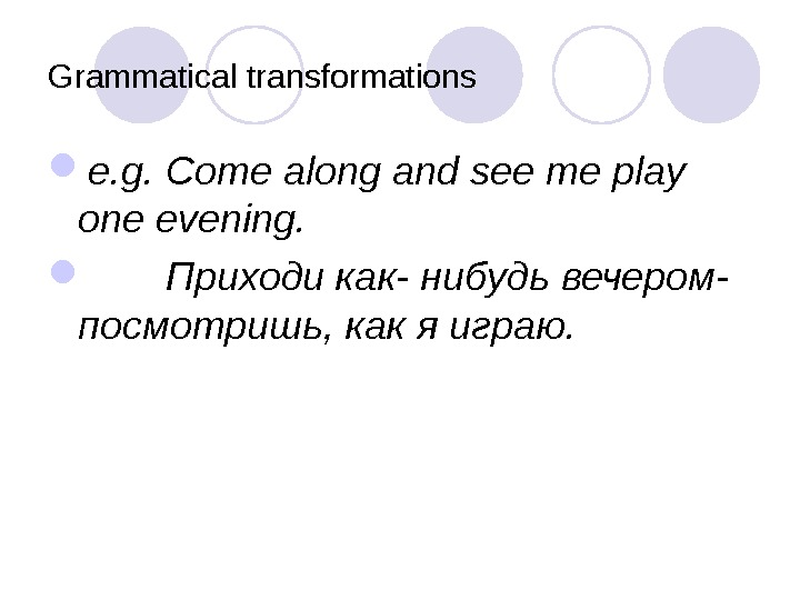 Grammatical transformations e. g. Come along and see me play one evening.  Приходи как- нибудь
