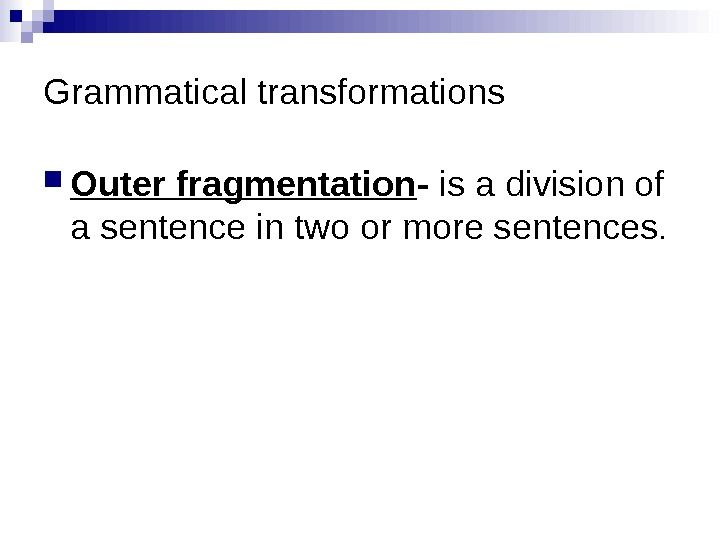 Grammatical transformations Outer fragmentation - is a division of a sentence in two or more sentences.