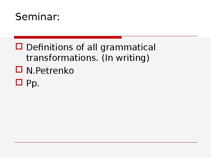 Seminar:  Definitions of all grammatical transformations. (In writing) N. Petrenko  Pp.