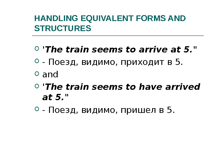 HANDLING EQUIVALENT FORMS AND STRUCTURES 'The train seems to arrive at 5.   - Поезд