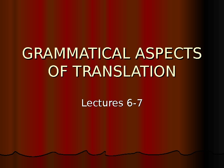 GRAMMATICAL ASPECTS OF TRANSLATION Lectures 6 -7