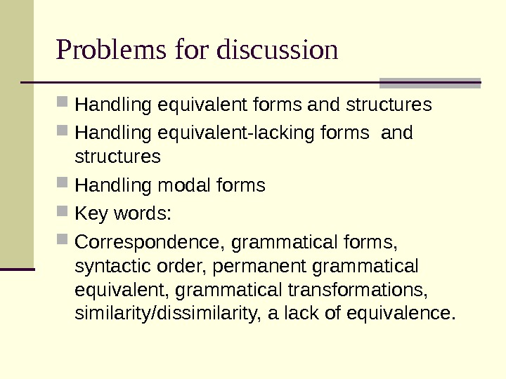 Problems for discussion Handling equivalent forms and structures Handling equivalent-lacking forms and structures Handling modal forms