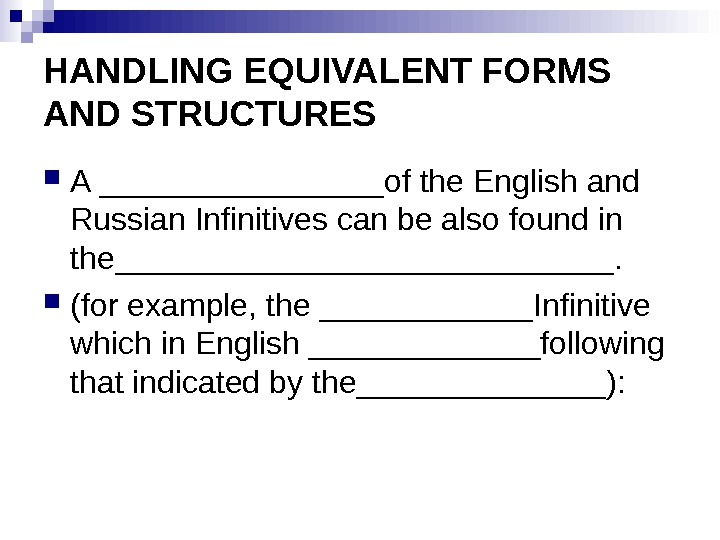 HANDLING EQUIVALENT FORMS AND STRUCTURES A ________of the English and Russian Infinitives can be also found