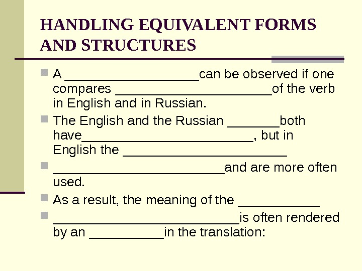 HANDLING EQUIVALENT FORMS AND STRUCTURES A _________can be observed if one compares ___________of the verb in