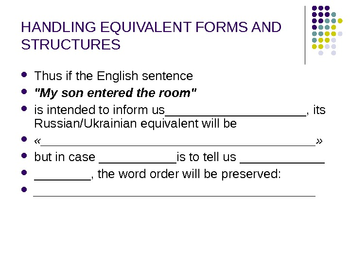 HANDLING EQUIVALENT FORMS AND STRUCTURES Thus if the English sentence  My son entered the room