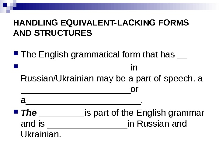 HANDLING EQUIVALENT-LACKING FORMS AND STRUCTURES The English grammatical form that has __ ___________in Russian/Ukrainian may be