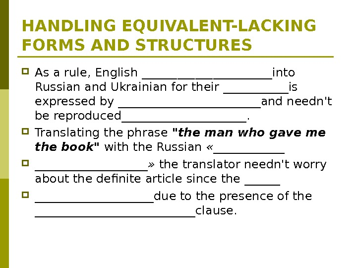 HANDLING EQUIVALENT-LACKING FORMS AND STRUCTURES As a rule, English ___________into Russian and Ukrainian for their ______is