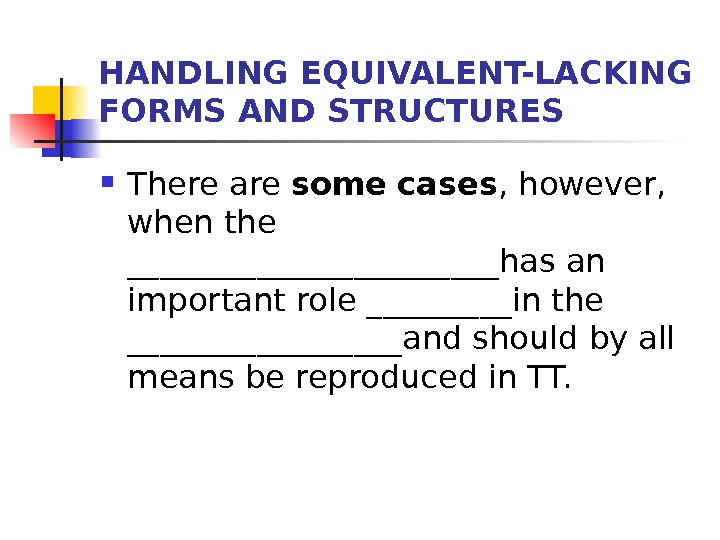 HANDLING EQUIVALENT-LACKING FORMS AND STRUCTURES There are some  cases , however,  when the ____________has