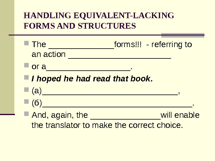 HANDLING EQUIVALENT-LACKING FORMS AND STRUCTURES The _______forms!!! - referring to an action ___________ or a_________.