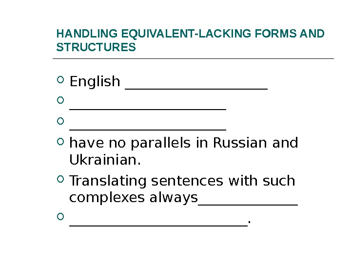 HANDLING EQUIVALENT-LACKING FORMS AND STRUCTURES English ______________________ have no parallels in Russian and Ukrainian.  Translating
