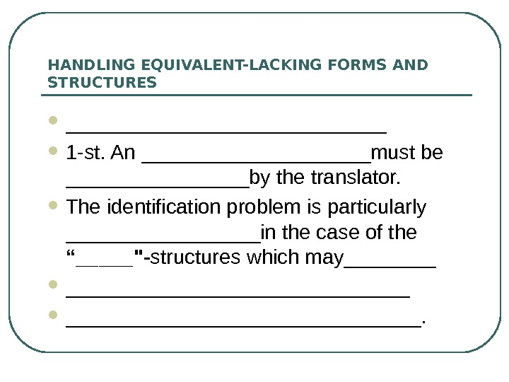 HANDLING EQUIVALENT-LACKING FORMS AND STRUCTURES ______________ 1 -st. An __________must be ________by the translator.  The
