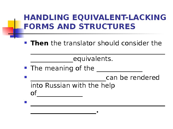 HANDLING EQUIVALENT-LACKING FORMS AND STRUCTURES Then the translator should consider the _____________________equivalents.  The meaning of