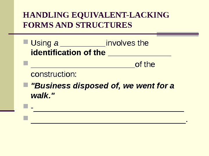 HANDLING EQUIVALENT-LACKING FORMS AND STRUCTURES Using a _____ involves the identification of the ___________________ of the
