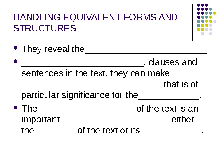 HANDLING EQUIVALENT FORMS AND STRUCTURES They reveal the____________, clauses and sentences in the text, they can