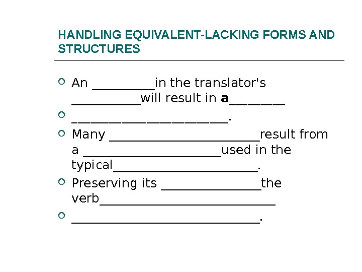HANDLING EQUIVALENT-LACKING FORMS AND STRUCTURES An _____in the translator's ______will result in a_____________.  Many ____________result