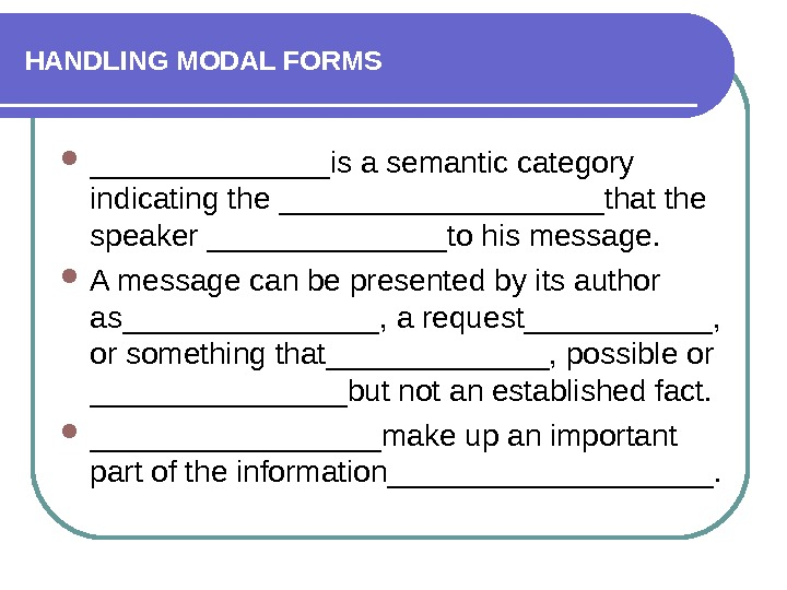 HANDLING MODAL FORMS _______is a semantic category indicating the __________that the speaker _______to his message.