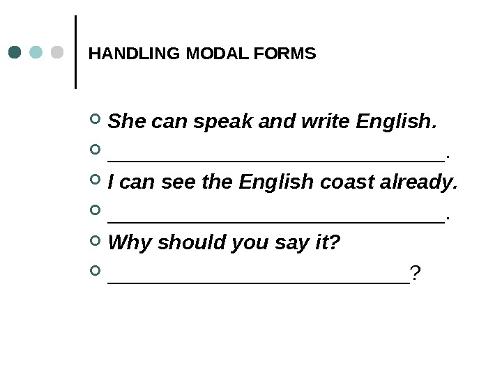 HANDLING MODAL FORMS She can speak and write English.  _______________.  I can see the