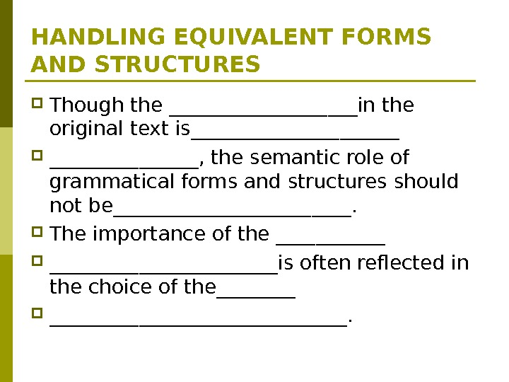 HANDLING EQUIVALENT FORMS AND STRUCTURES Though the __________in the original text is___________, the semantic role of