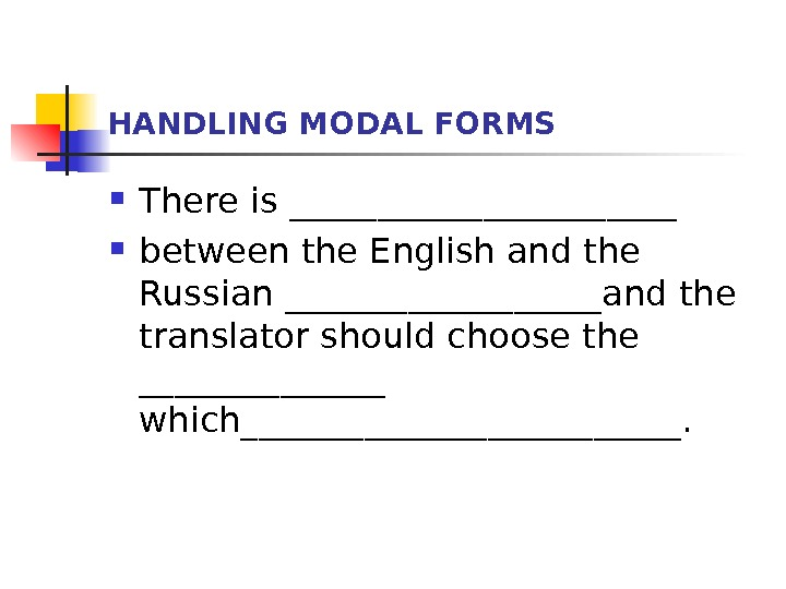 HANDLING MODAL FORMS There is ___________ between the English and the Russian _________and the translator should