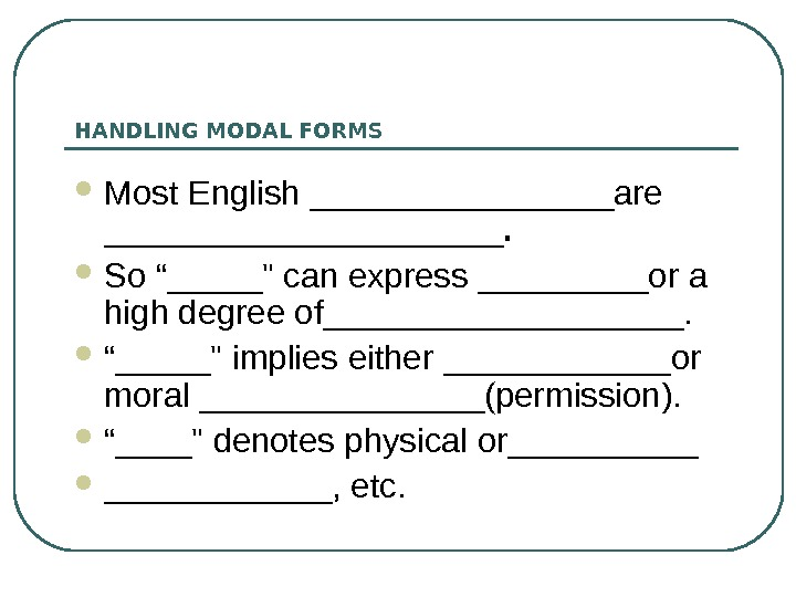 "HANDLING MODAL FORMS Most English ________are ___________.  So ""_____ can express _____or a high degree"