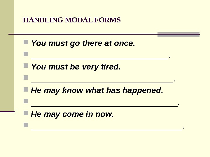 HANDLING MODAL FORMS You must go there at once.  _______________.  You must be very
